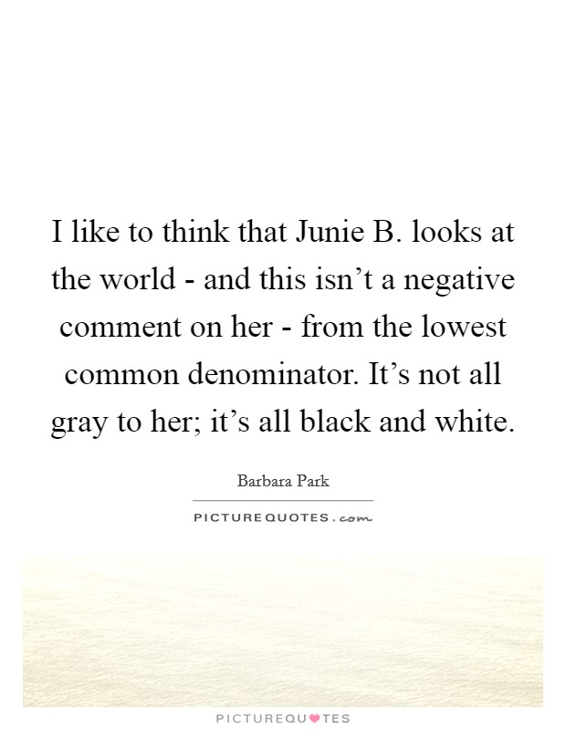 I like to think that Junie B. looks at the world - and this isn't a negative comment on her - from the lowest common denominator. It's not all gray to her; it's all black and white Picture Quote #1