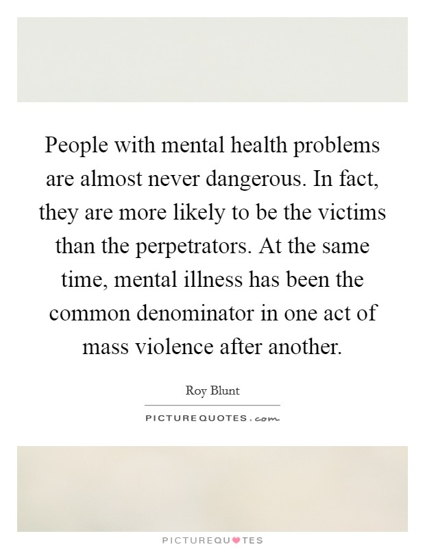 People with mental health problems are almost never dangerous. In fact, they are more likely to be the victims than the perpetrators. At the same time, mental illness has been the common denominator in one act of mass violence after another Picture Quote #1