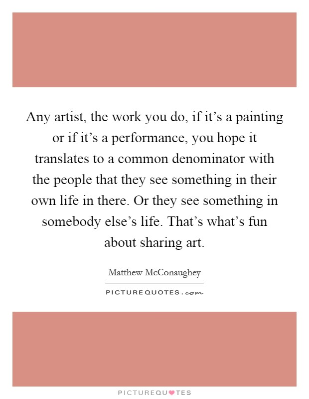 Any artist, the work you do, if it's a painting or if it's a performance, you hope it translates to a common denominator with the people that they see something in their own life in there. Or they see something in somebody else's life. That's what's fun about sharing art Picture Quote #1