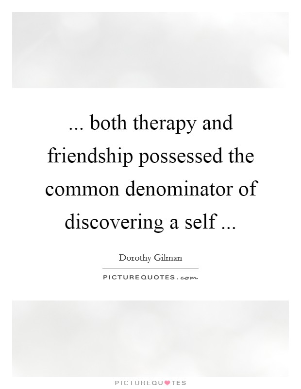 ... both therapy and friendship possessed the common denominator of discovering a self  Picture Quote #1
