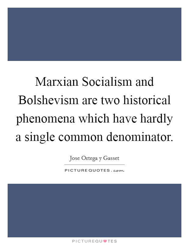 Marxian Socialism and Bolshevism are two historical phenomena which have hardly a single common denominator Picture Quote #1