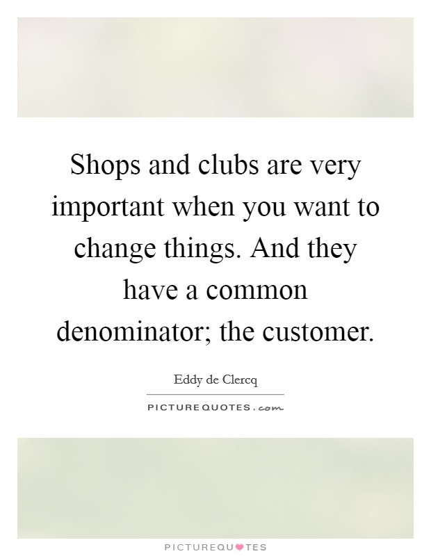 Shops and clubs are very important when you want to change things. And they have a common denominator; the customer. Picture Quote #1