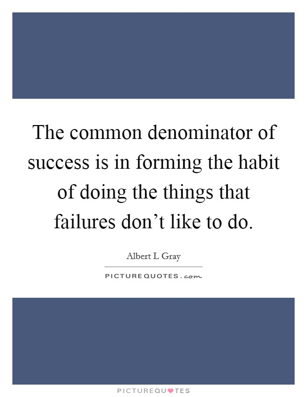 The common denominator of success is in forming the habit of doing the things that failures don't like to do. Picture Quote #1