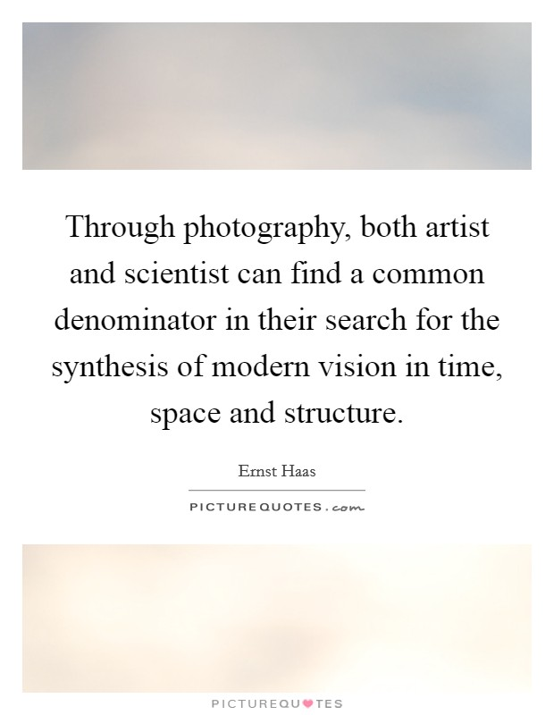 Through photography, both artist and scientist can find a common denominator in their search for the synthesis of modern vision in time, space and structure Picture Quote #1