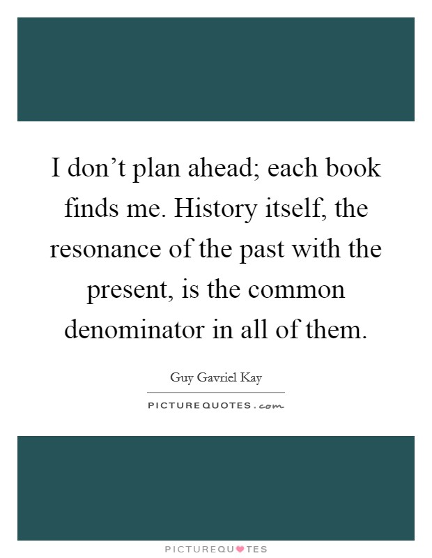 I don't plan ahead; each book finds me. History itself, the resonance of the past with the present, is the common denominator in all of them Picture Quote #1