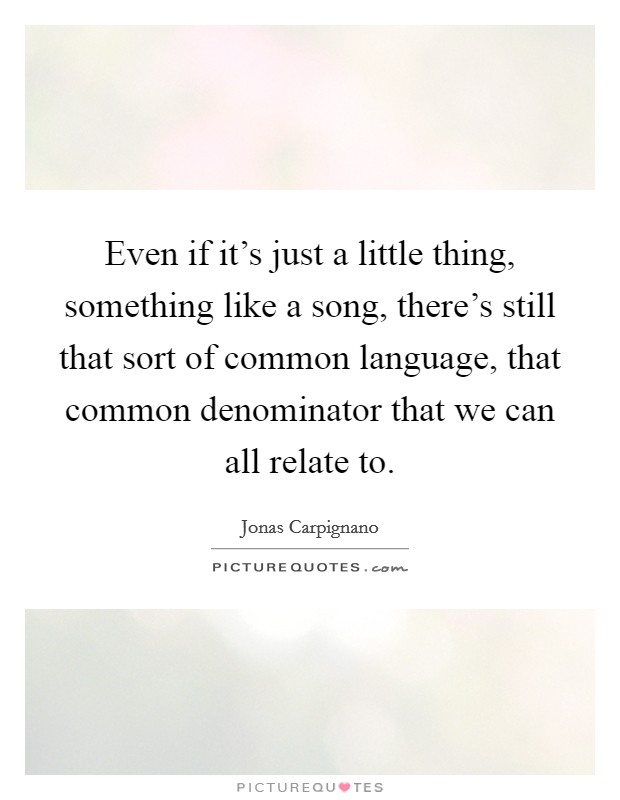 Even if it's just a little thing, something like a song, there's still that sort of common language, that common denominator that we can all relate to Picture Quote #1