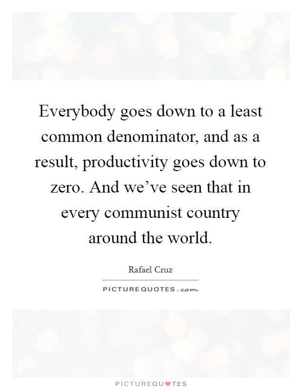 Everybody goes down to a least common denominator, and as a result, productivity goes down to zero. And we've seen that in every communist country around the world Picture Quote #1