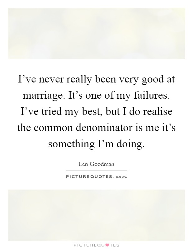 I've never really been very good at marriage. It's one of my failures. I've tried my best, but I do realise the common denominator is me it's something I'm doing Picture Quote #1