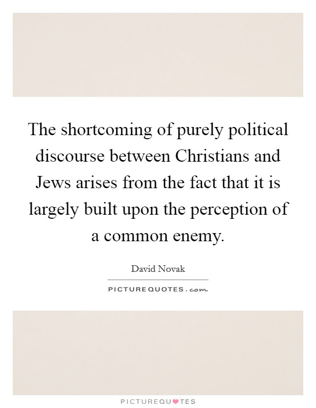 The shortcoming of purely political discourse between Christians and Jews arises from the fact that it is largely built upon the perception of a common enemy Picture Quote #1