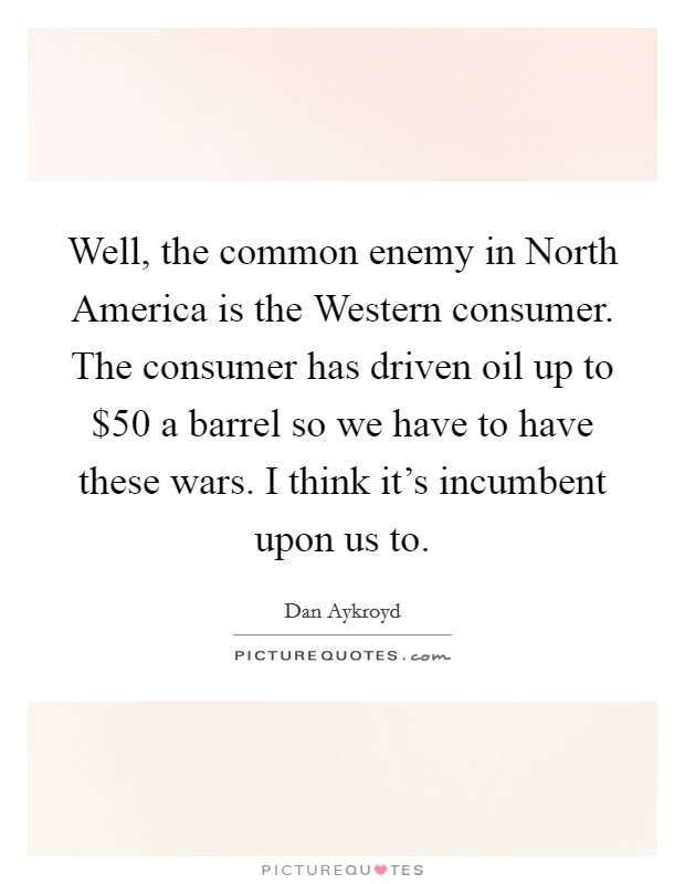 Well, the common enemy in North America is the Western consumer. The consumer has driven oil up to $50 a barrel so we have to have these wars. I think it's incumbent upon us to Picture Quote #1