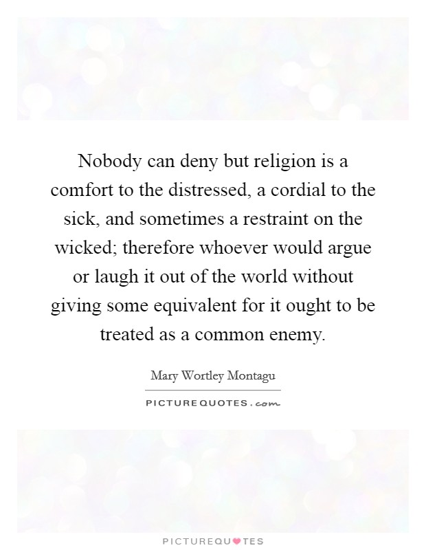 Nobody can deny but religion is a comfort to the distressed, a cordial to the sick, and sometimes a restraint on the wicked; therefore whoever would argue or laugh it out of the world without giving some equivalent for it ought to be treated as a common enemy Picture Quote #1