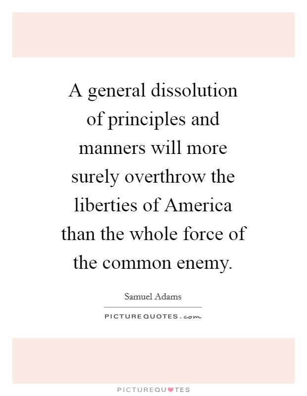 A general dissolution of principles and manners will more surely overthrow the liberties of America than the whole force of the common enemy Picture Quote #1