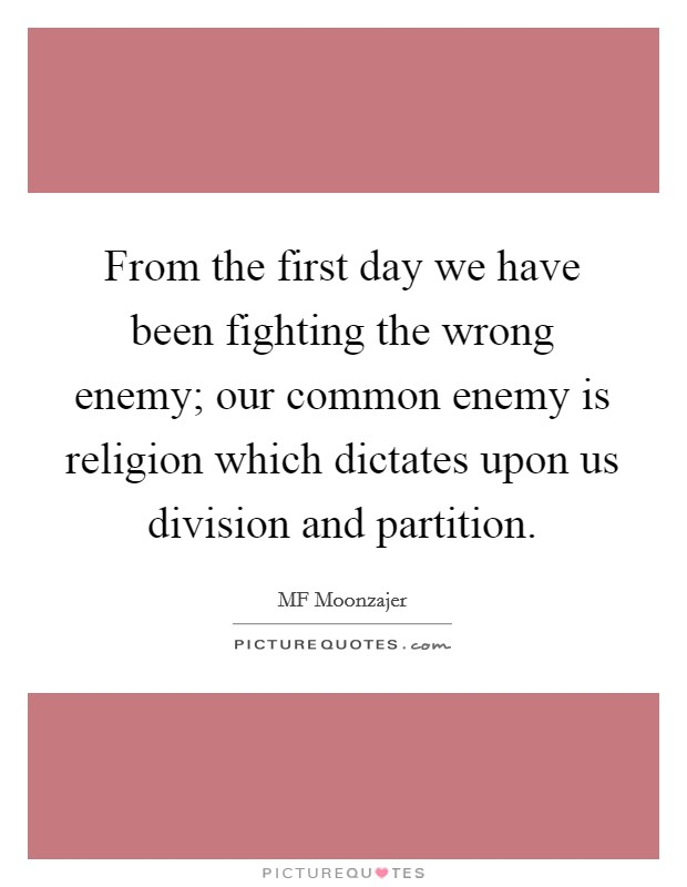From the first day we have been fighting the wrong enemy; our common enemy is religion which dictates upon us division and partition Picture Quote #1