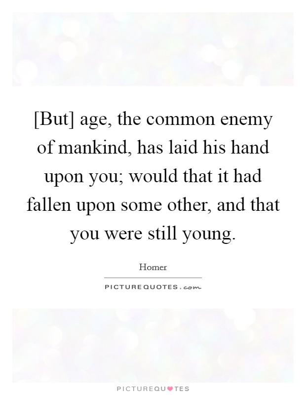[But] age, the common enemy of mankind, has laid his hand upon you; would that it had fallen upon some other, and that you were still young Picture Quote #1