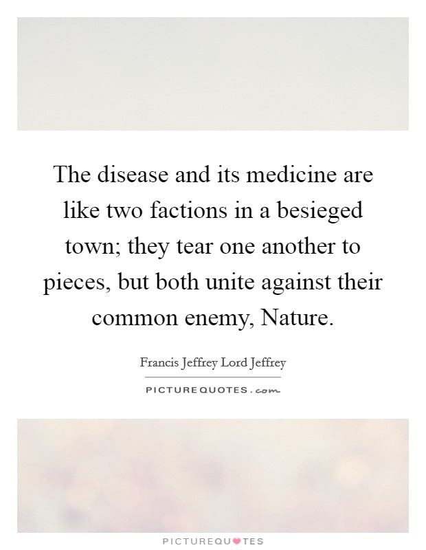 The disease and its medicine are like two factions in a besieged town; they tear one another to pieces, but both unite against their common enemy, Nature Picture Quote #1
