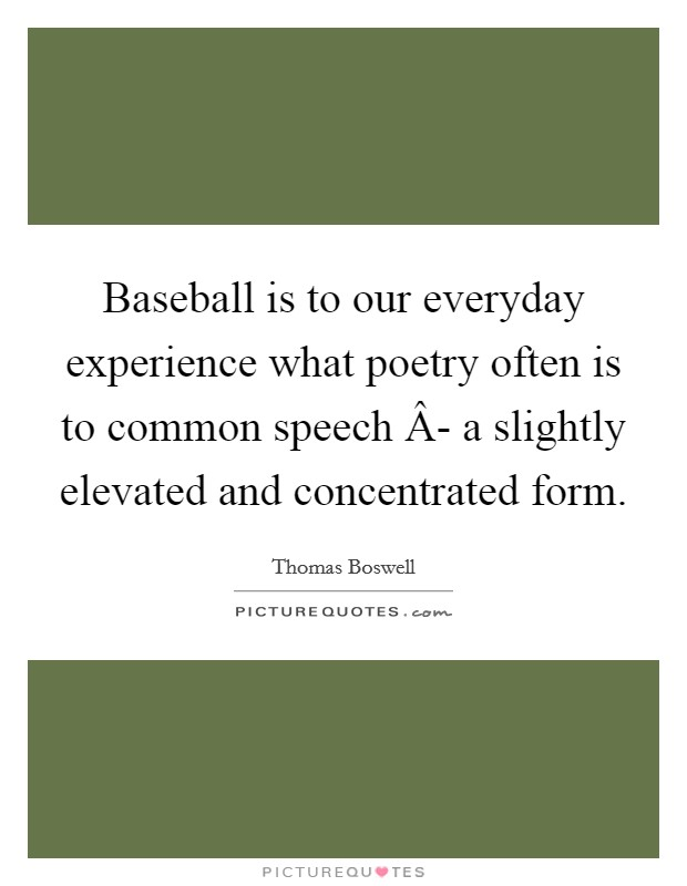 Baseball is to our everyday experience what poetry often is to common speech Â- a slightly elevated and concentrated form Picture Quote #1