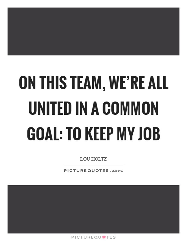 On this team, we're all united in a common goal: to keep my job Picture Quote #1
