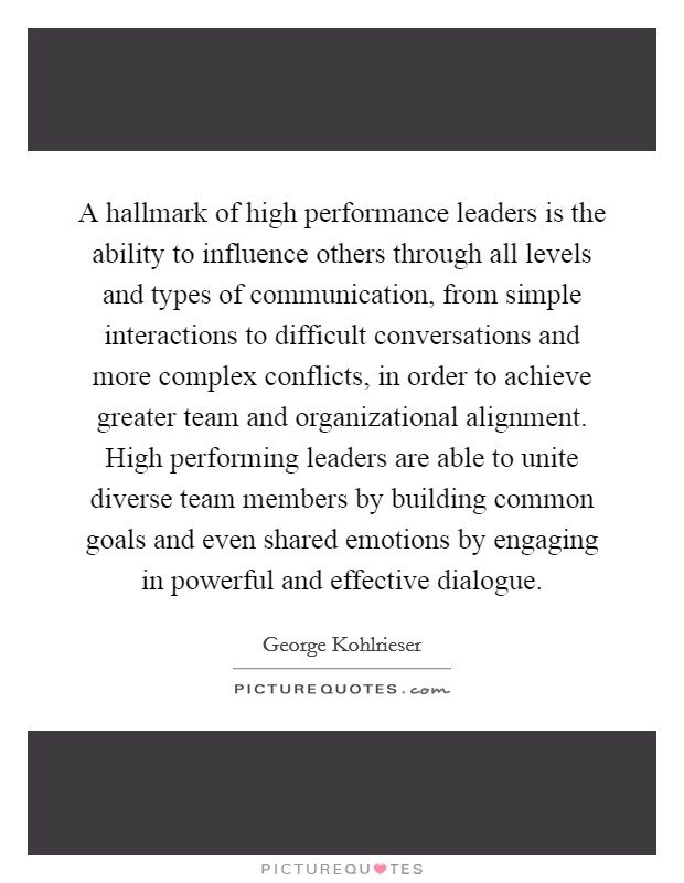 A hallmark of high performance leaders is the ability to influence others through all levels and types of communication, from simple interactions to difficult conversations and more complex conflicts, in order to achieve greater team and organizational alignment. High performing leaders are able to unite diverse team members by building common goals and even shared emotions by engaging in powerful and effective dialogue Picture Quote #1