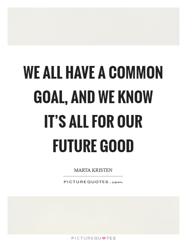 We all have a common goal, and we know it's all for our future good Picture Quote #1