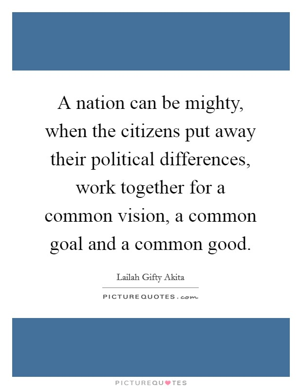 A nation can be mighty, when the citizens put away their political differences, work together for a common vision, a common goal and a common good Picture Quote #1