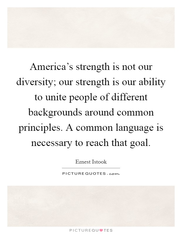 America's strength is not our diversity; our strength is our ability to unite people of different backgrounds around common principles. A common language is necessary to reach that goal. Picture Quote #1