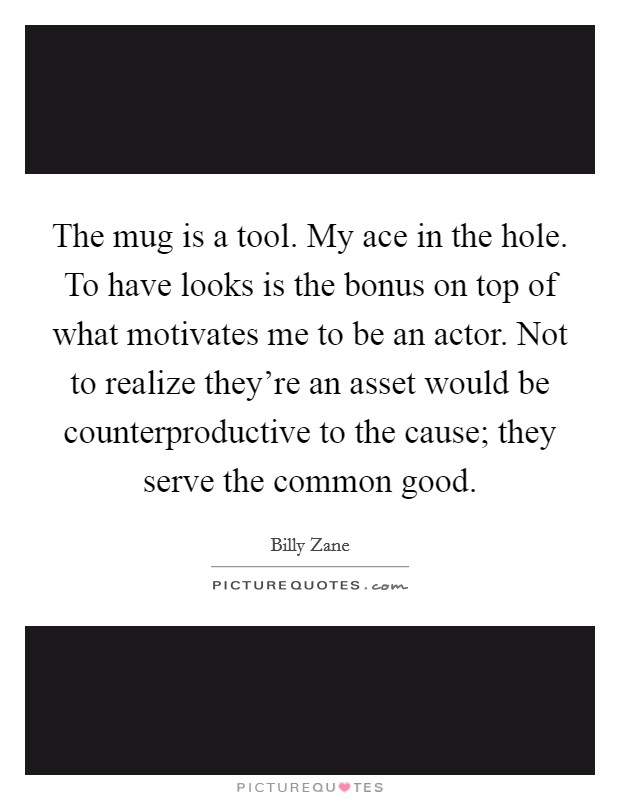 The mug is a tool. My ace in the hole. To have looks is the bonus on top of what motivates me to be an actor. Not to realize they're an asset would be counterproductive to the cause; they serve the common good Picture Quote #1