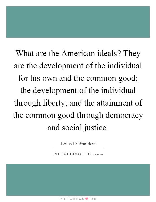 What are the American ideals? They are the development of the individual for his own and the common good; the development of the individual through liberty; and the attainment of the common good through democracy and social justice Picture Quote #1
