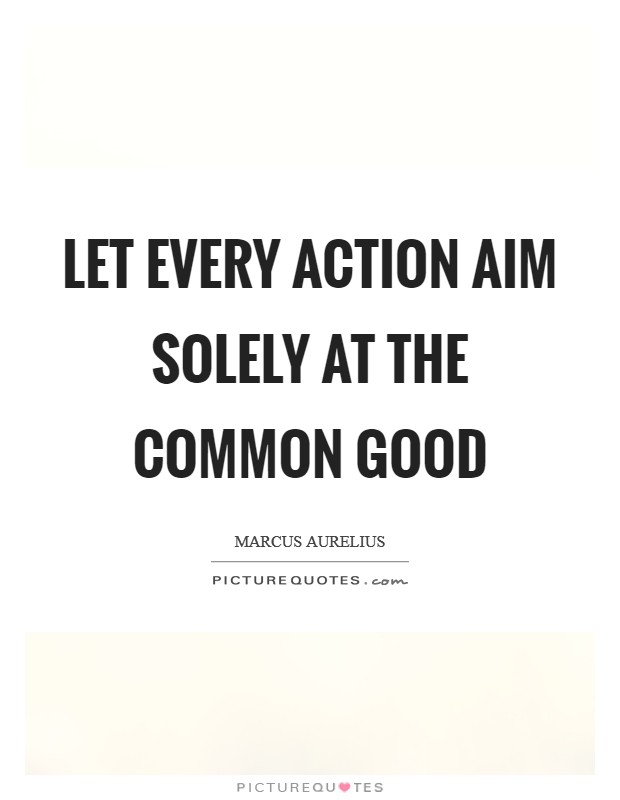 Let every action aim solely at the common good Picture Quote #1