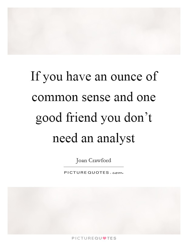 If you have an ounce of common sense and one good friend you don't need an analyst Picture Quote #1