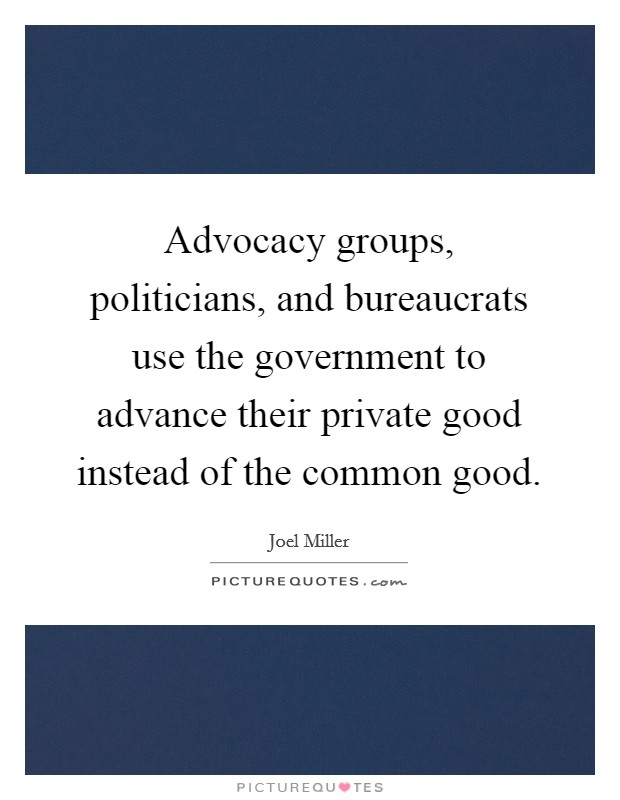 Advocacy groups, politicians, and bureaucrats use the government to advance their private good instead of the common good Picture Quote #1