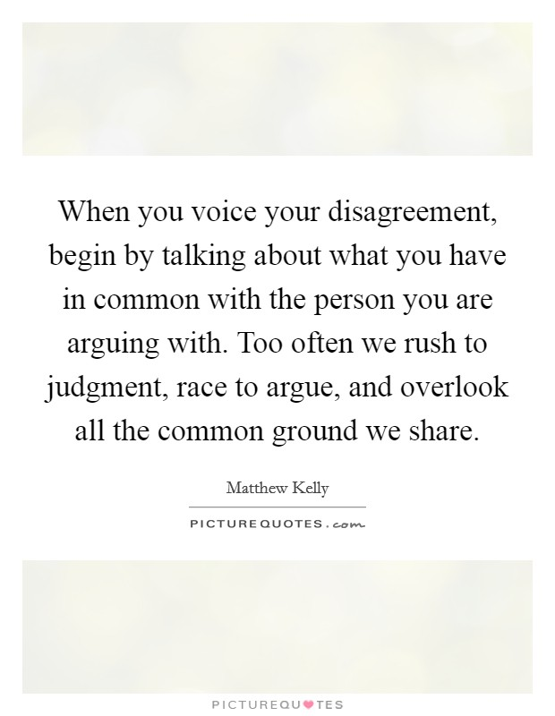 When you voice your disagreement, begin by talking about what you have in common with the person you are arguing with. Too often we rush to judgment, race to argue, and overlook all the common ground we share Picture Quote #1