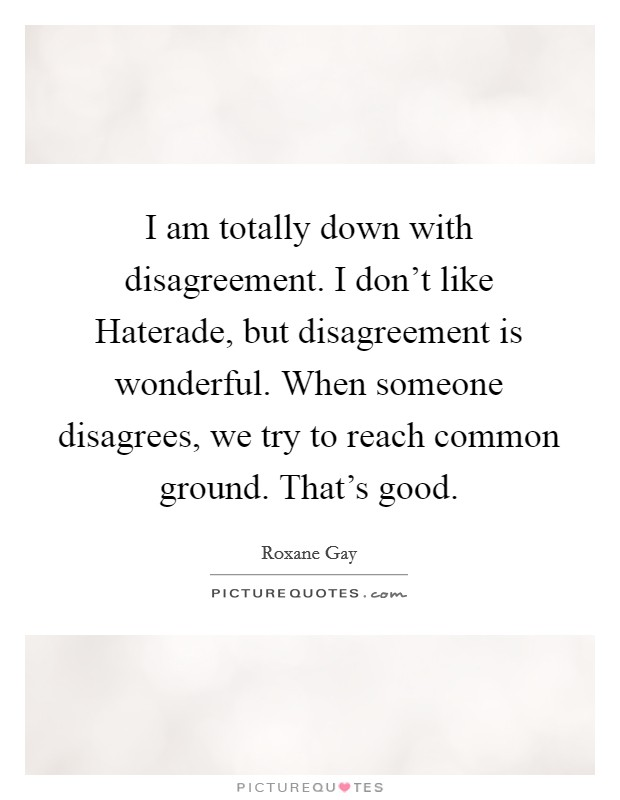 I am totally down with disagreement. I don't like Haterade, but disagreement is wonderful. When someone disagrees, we try to reach common ground. That's good Picture Quote #1