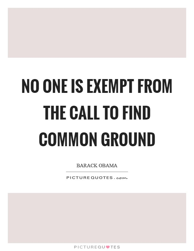 No one is exempt from the call to find common ground Picture Quote #1