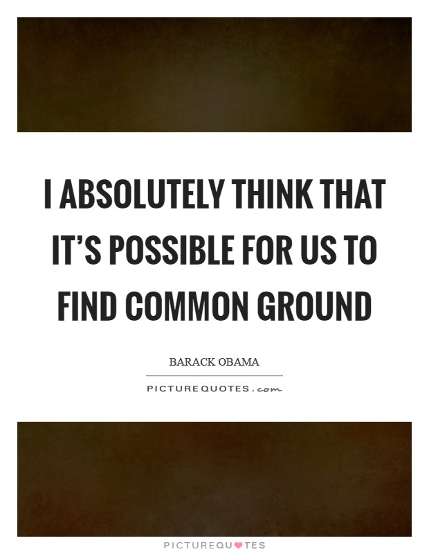 I absolutely think that it's possible for us to find common ground Picture Quote #1