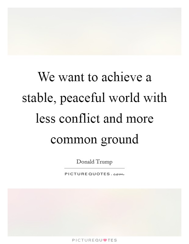 We want to achieve a stable, peaceful world with less conflict and more common ground Picture Quote #1
