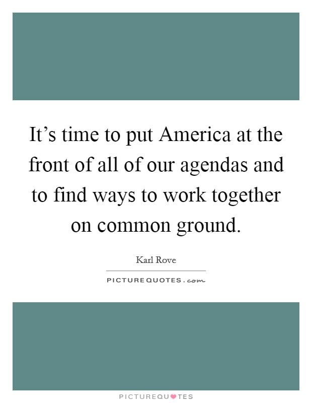 It's time to put America at the front of all of our agendas and to find ways to work together on common ground Picture Quote #1