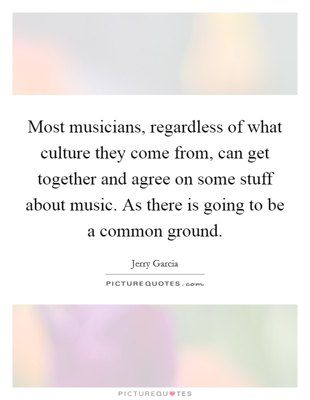 Most musicians, regardless of what culture they come from, can get together and agree on some stuff about music. As there is going to be a common ground Picture Quote #1