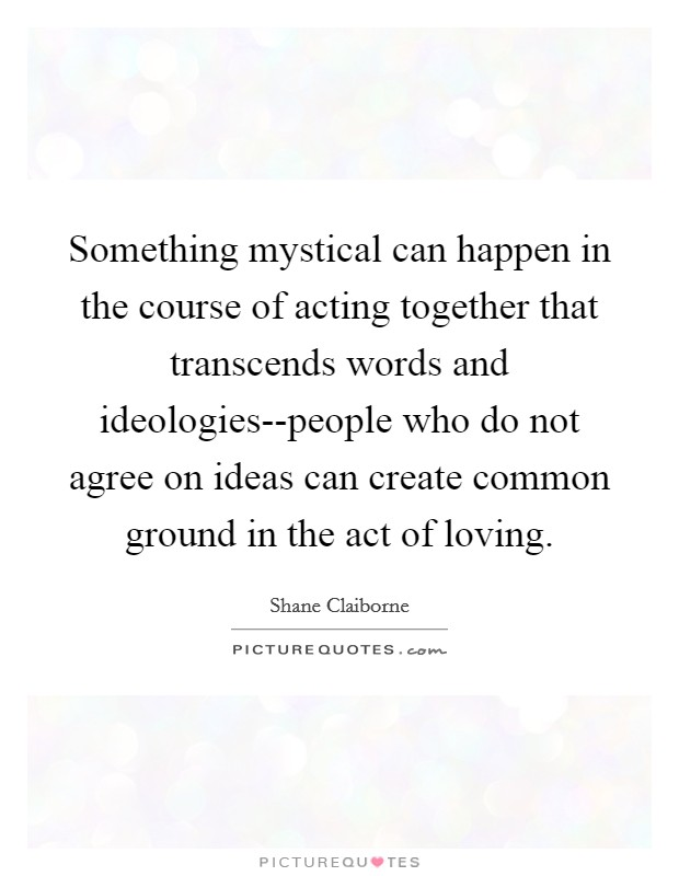 Something mystical can happen in the course of acting together that transcends words and ideologies--people who do not agree on ideas can create common ground in the act of loving Picture Quote #1