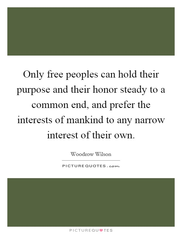 Only free peoples can hold their purpose and their honor steady to a common end, and prefer the interests of mankind to any narrow interest of their own Picture Quote #1