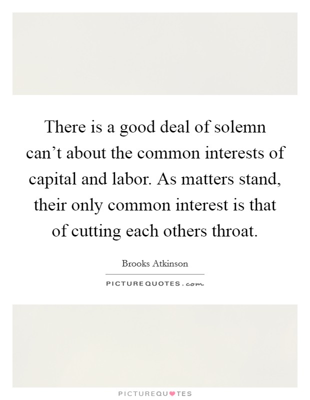 There is a good deal of solemn can't about the common interests of capital and labor. As matters stand, their only common interest is that of cutting each others throat Picture Quote #1