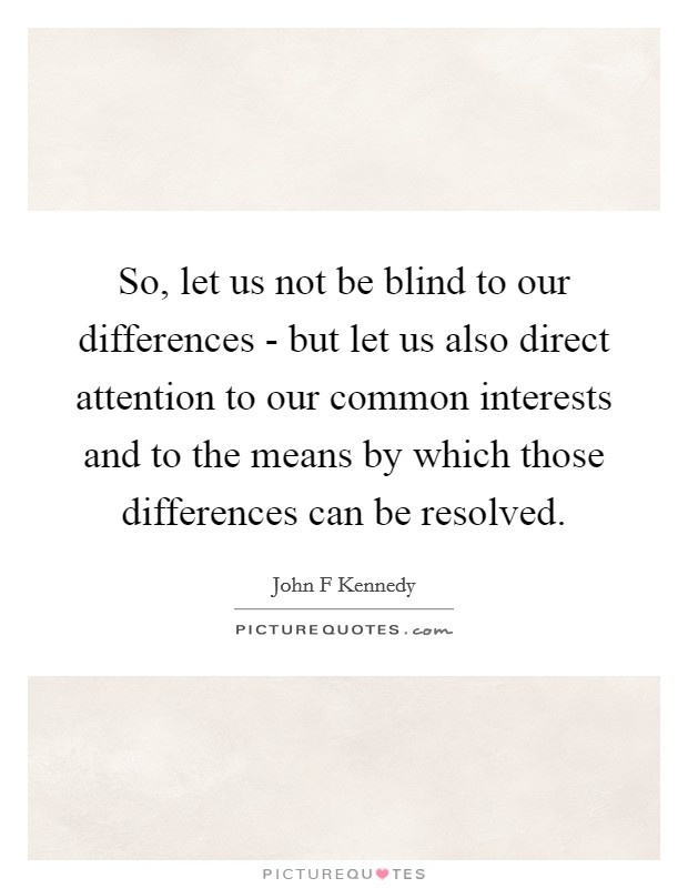 So, let us not be blind to our differences - but let us also direct attention to our common interests and to the means by which those differences can be resolved Picture Quote #1