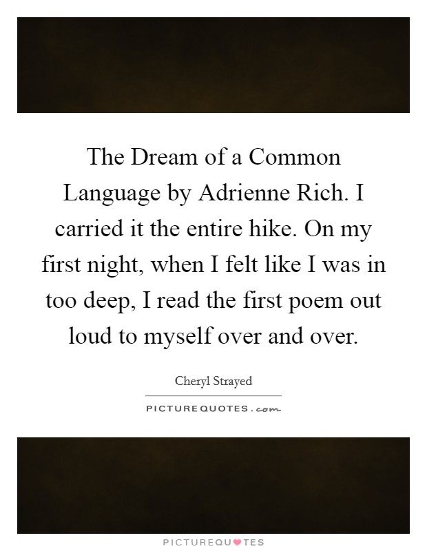 The Dream of a Common Language by Adrienne Rich. I carried it the entire hike. On my first night, when I felt like I was in too deep, I read the first poem out loud to myself over and over Picture Quote #1