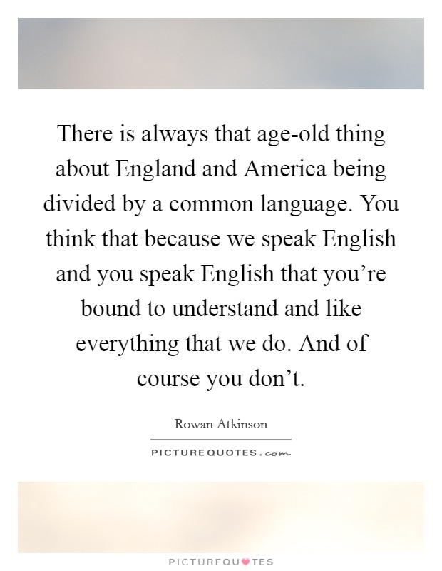 There is always that age-old thing about England and America being divided by a common language. You think that because we speak English and you speak English that you're bound to understand and like everything that we do. And of course you don't Picture Quote #1