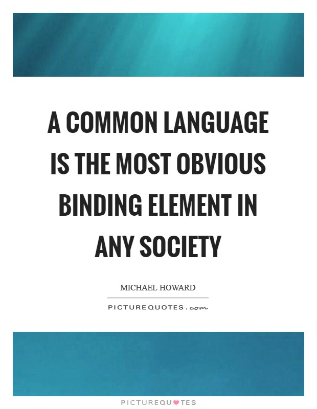 A common language is the most obvious binding element in any society Picture Quote #1