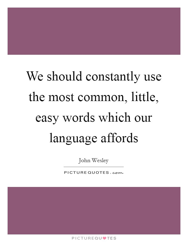 We should constantly use the most common, little, easy words which our language affords Picture Quote #1