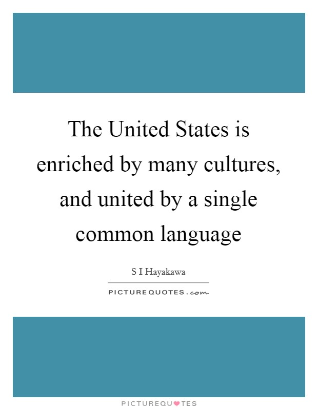 The United States is enriched by many cultures, and united by a single common language Picture Quote #1