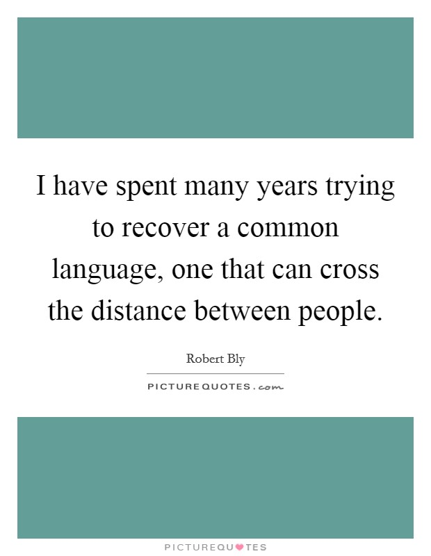 I have spent many years trying to recover a common language, one that can cross the distance between people Picture Quote #1