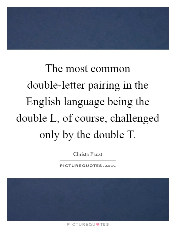 The most common double-letter pairing in the English language being the double L, of course, challenged only by the double T Picture Quote #1