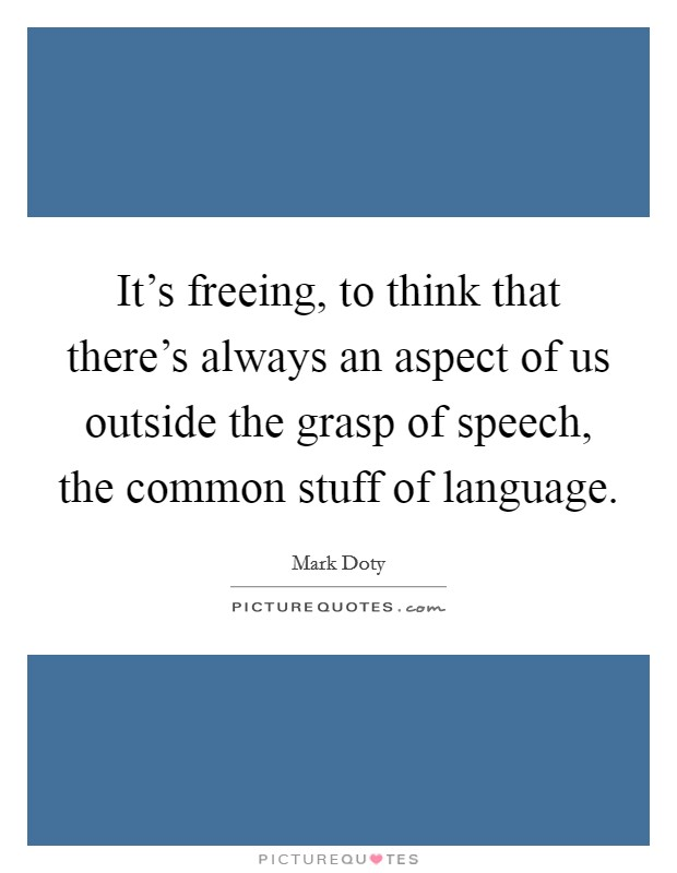 It's freeing, to think that there's always an aspect of us outside the grasp of speech, the common stuff of language Picture Quote #1