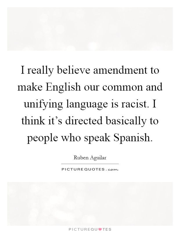 I really believe amendment  to make English our common and unifying language is racist. I think it's directed basically to people who speak Spanish Picture Quote #1